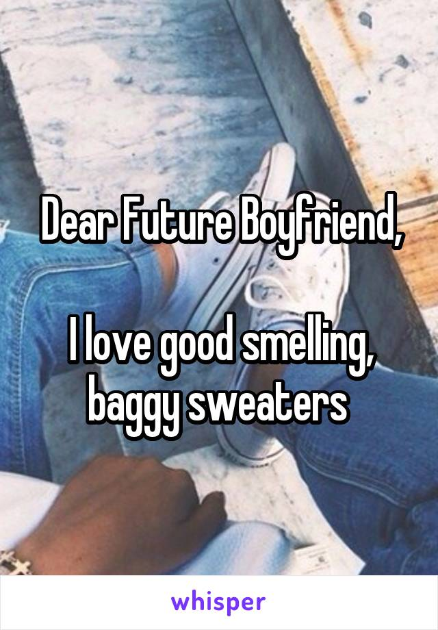 Dear Future Boyfriend,  I love good smelling, baggy sweaters