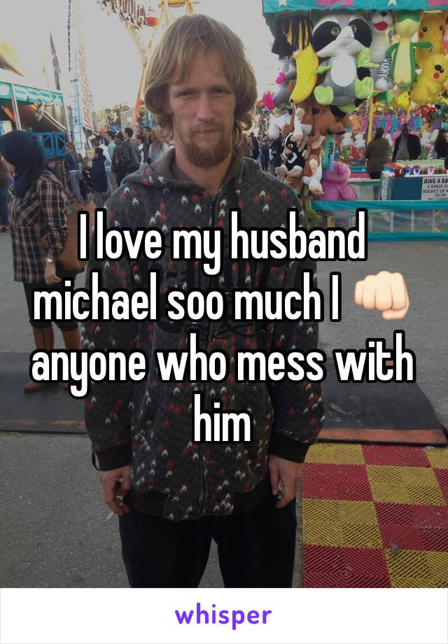 I love my husband michael soo much I 👊🏻 anyone who mess with him