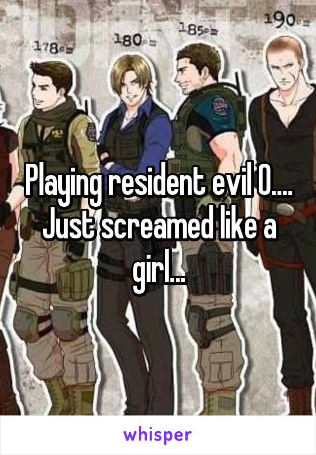 Playing resident evil 0.... Just screamed like a girl...