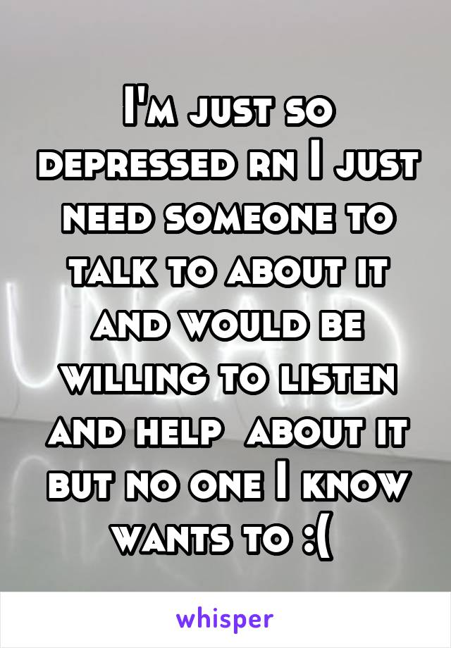 I'm just so depressed rn I just need someone to talk to about it and would be willing to listen and help  about it but no one I know wants to :(