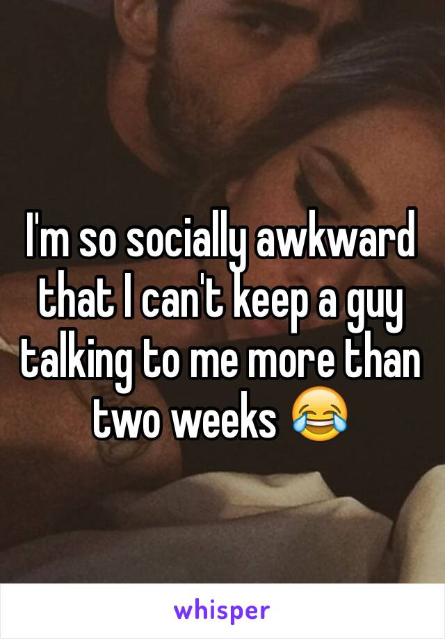 I'm so socially awkward that I can't keep a guy talking to me more than two weeks 😂