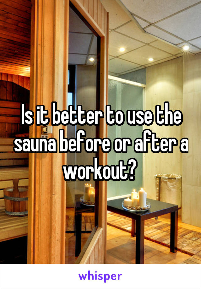 Is it better to use the sauna before or after a workout?