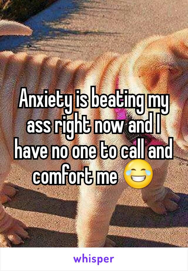 Anxiety is beating my ass right now and I have no one to call and comfort me 😂