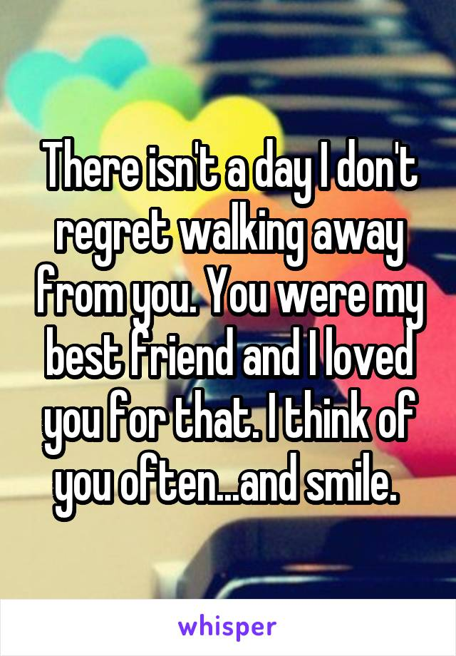 There isn't a day I don't regret walking away from you. You were my best friend and I loved you for that. I think of you often...and smile.