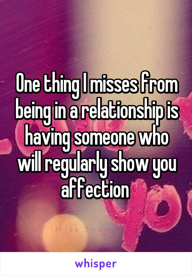 One thing I misses from being in a relationship is having someone who will regularly show you affection