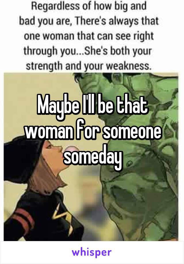 Maybe I'll be that woman for someone someday