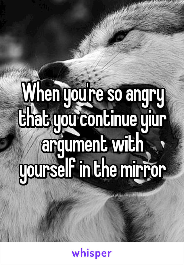 When you're so angry that you continue yiur argument with yourself in the mirror