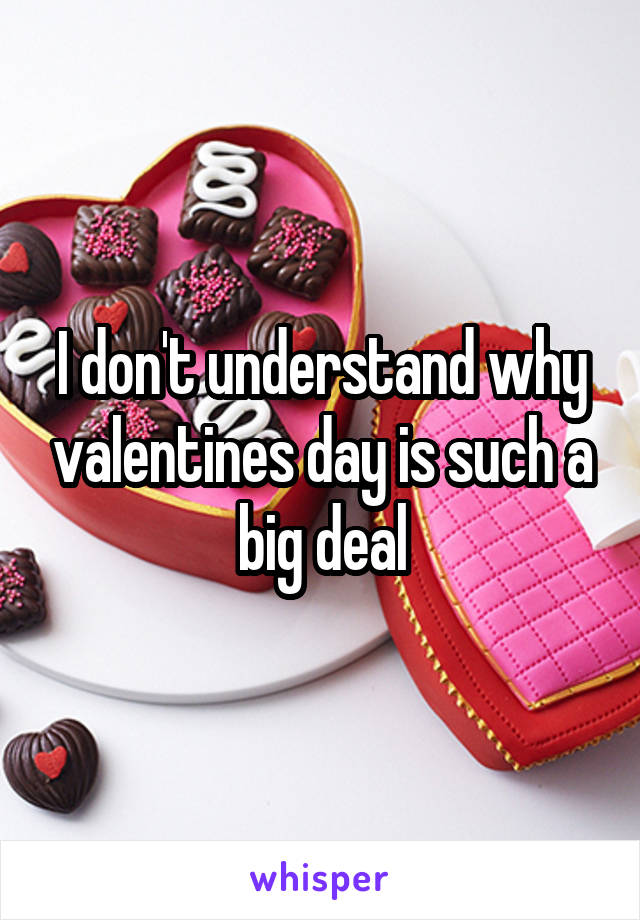 I don't understand why valentines day is such a big deal