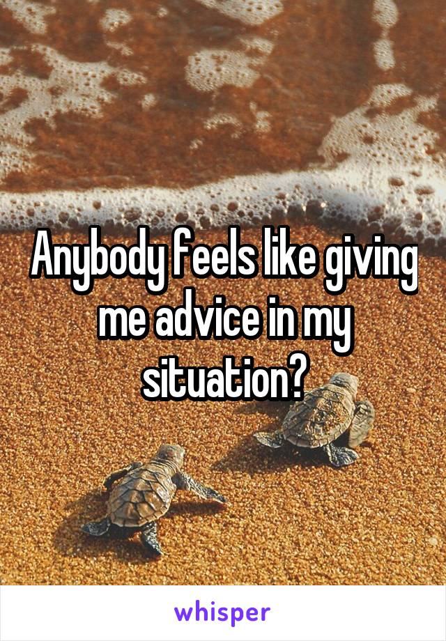 Anybody feels like giving me advice in my situation?