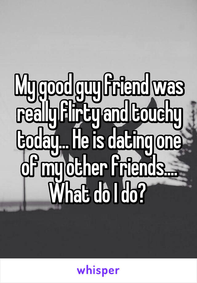 My good guy friend was really flirty and touchy today... He is dating one of my other friends.... What do I do?