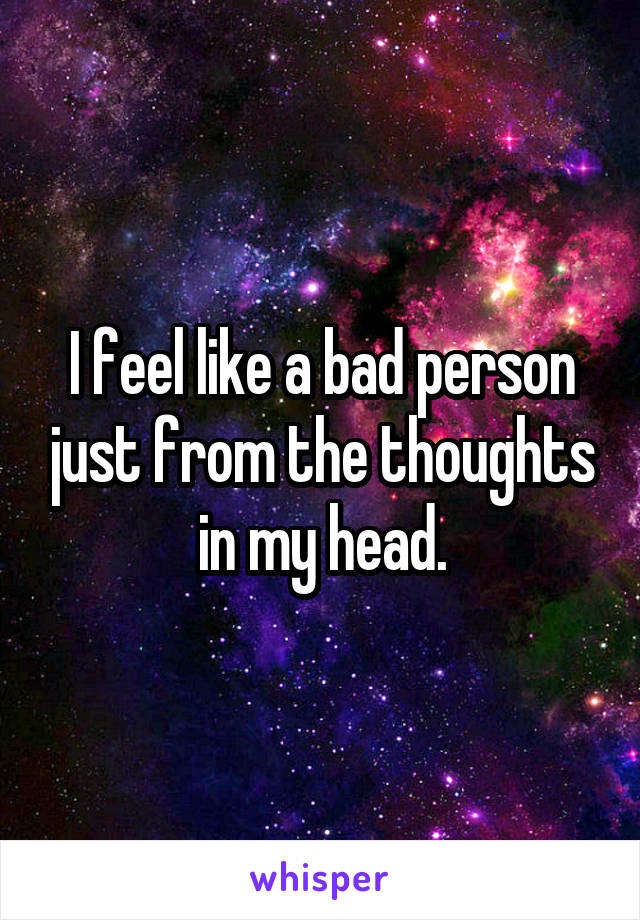 I feel like a bad person just from the thoughts in my head.