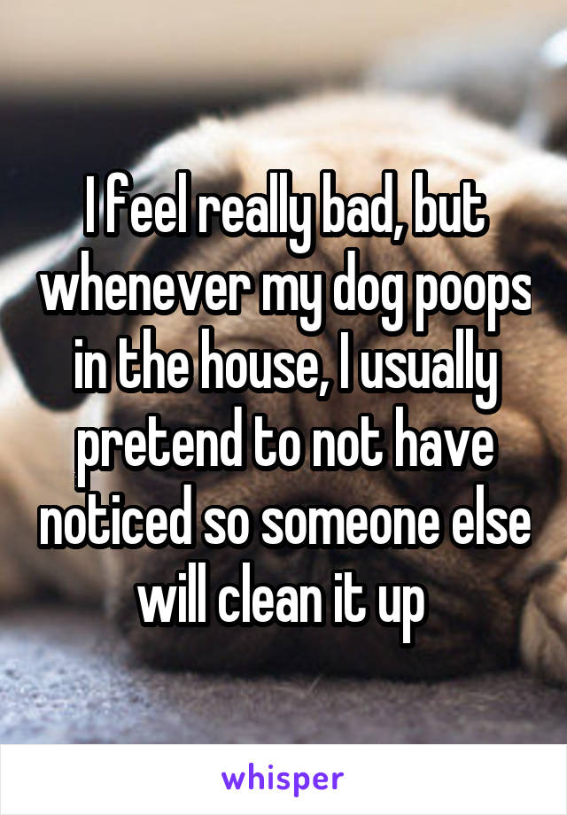I feel really bad, but whenever my dog poops in the house, I usually pretend to not have noticed so someone else will clean it up