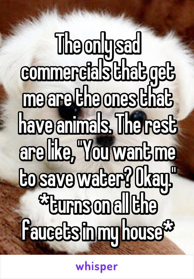 "The only sad commercials that get me are the ones that have animals. The rest are like, ""You want me to save water? Okay."" *turns on all the faucets in my house*"