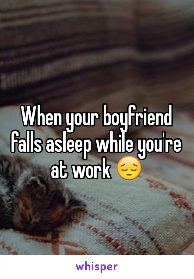 When your boyfriend falls asleep while you're at work 😔