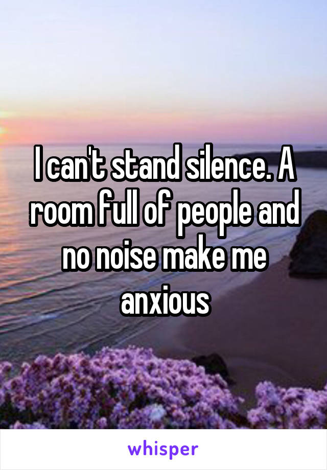 I can't stand silence. A room full of people and no noise make me anxious