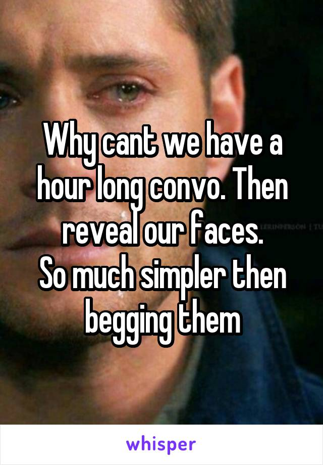 Why cant we have a hour long convo. Then reveal our faces. So much simpler then begging them