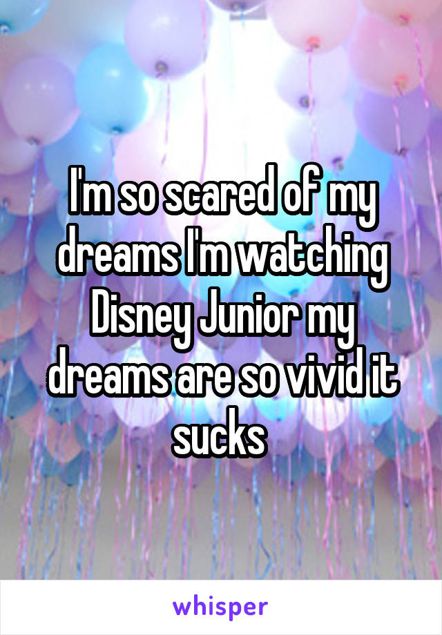 I'm so scared of my dreams I'm watching Disney Junior my dreams are so vivid it sucks