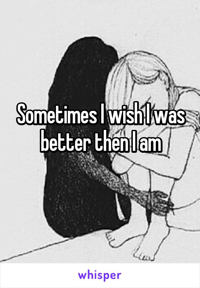 Sometimes I wish I was better then I am