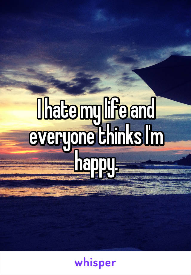 I hate my life and everyone thinks I'm happy.