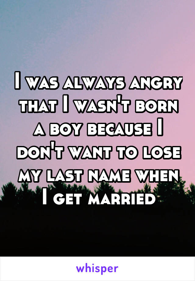 I was always angry that I wasn't born a boy because I don't want to lose my last name when I get married