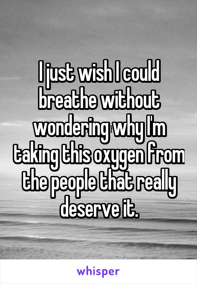 I just wish I could breathe without wondering why I'm taking this oxygen from the people that really deserve it.