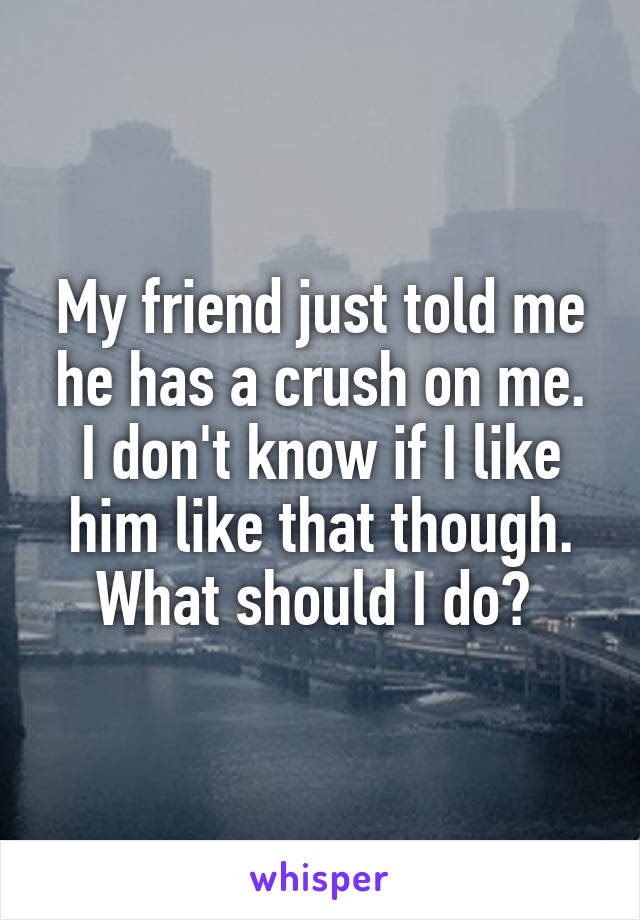 My friend just told me he has a crush on me. I don't know if I like him like that though. What should I do?