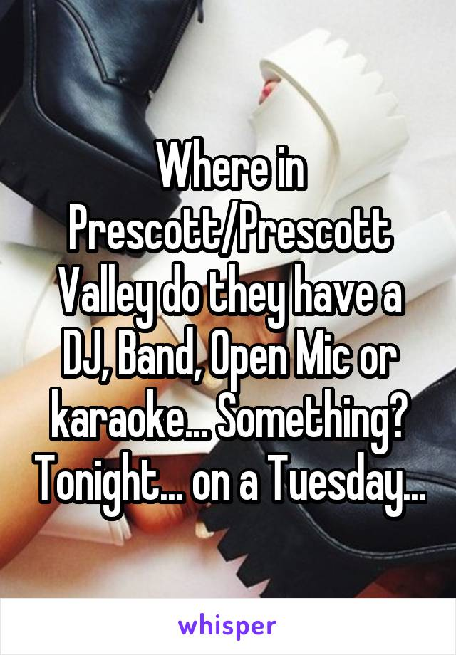 Where in Prescott/Prescott Valley do they have a DJ, Band, Open Mic or karaoke... Something? Tonight... on a Tuesday...