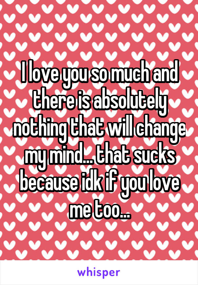 I love you so much and there is absolutely nothing that will change my mind... that sucks because idk if you love me too...