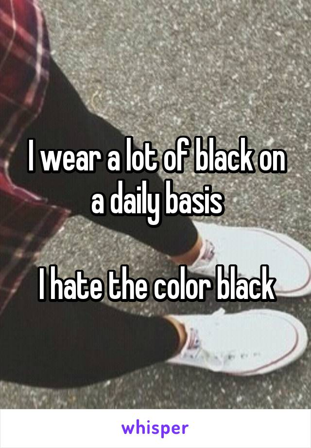 I wear a lot of black on a daily basis  I hate the color black