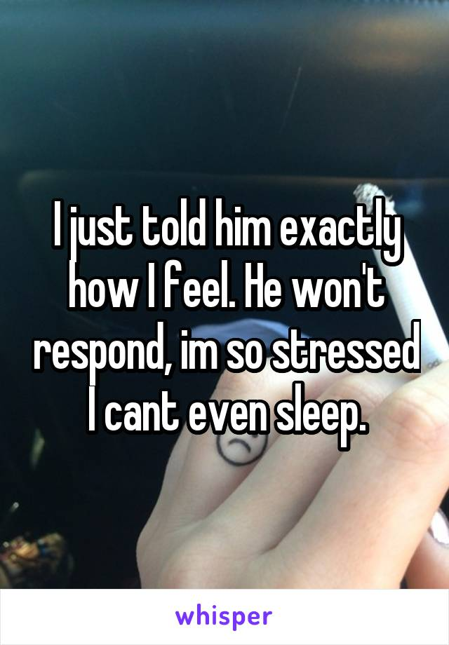 I just told him exactly how I feel. He won't respond, im so stressed I cant even sleep.