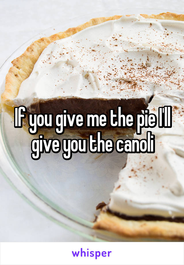 If you give me the pie I'll give you the canoli