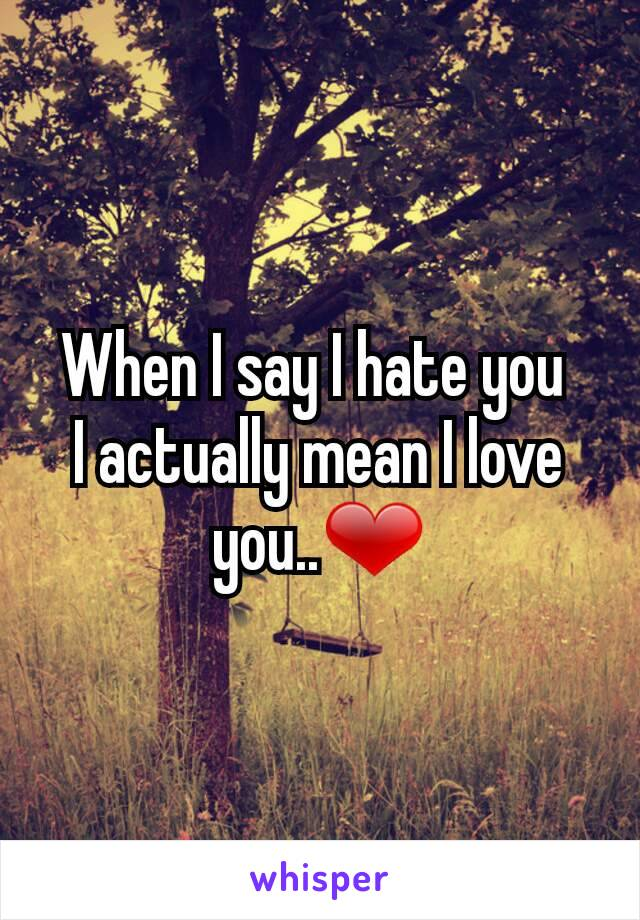 When I say I hate you  I actually mean I love you..❤