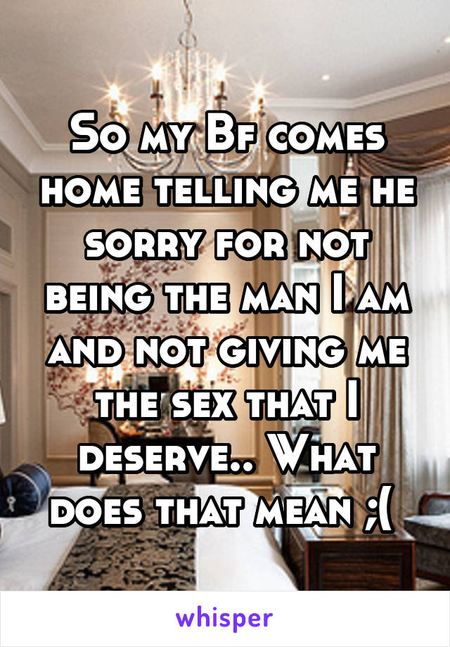 So my Bf comes home telling me he sorry for not being the man I am and not giving me the sex that I deserve.. What does that mean ;(