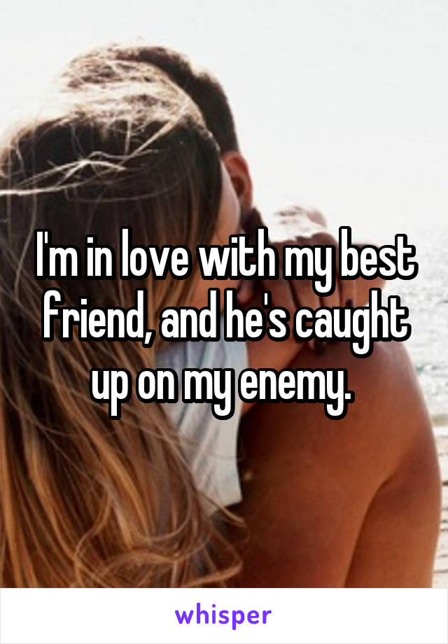 I'm in love with my best friend, and he's caught up on my enemy.