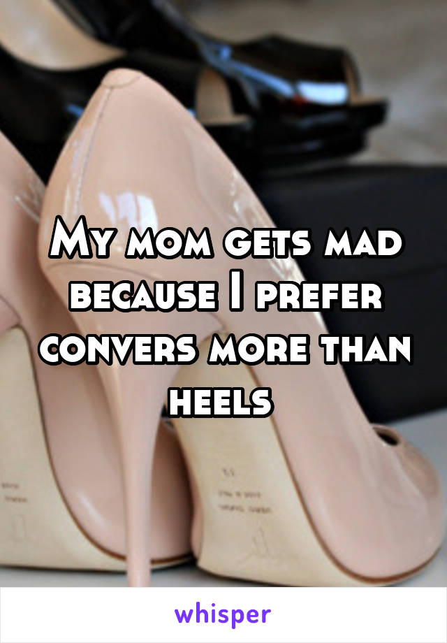 My mom gets mad because I prefer convers more than heels