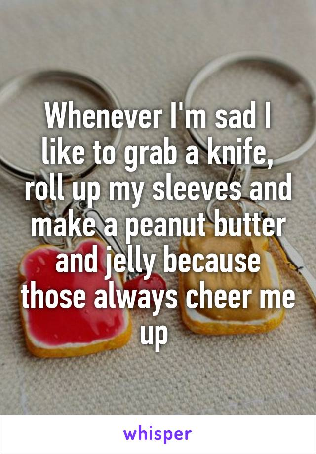 Whenever I'm sad I like to grab a knife, roll up my sleeves and make a peanut butter and jelly because those always cheer me up