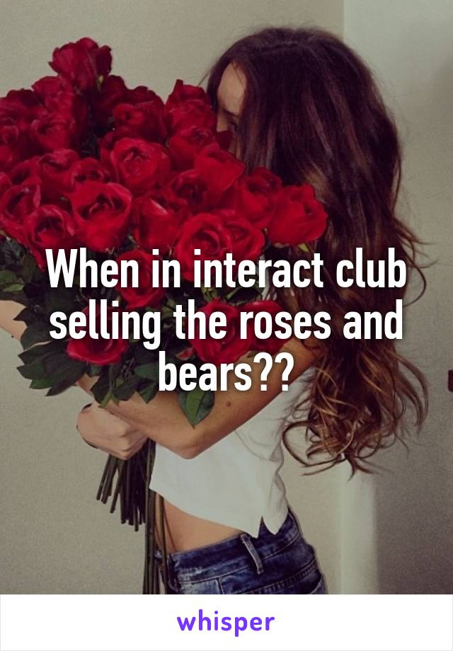 When in interact club selling the roses and bears??