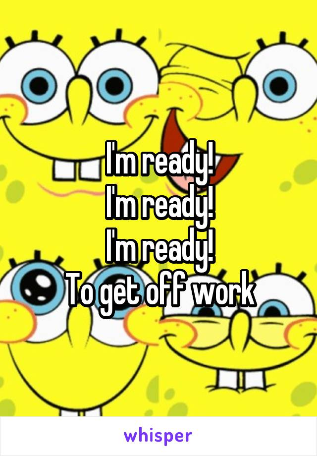 I'm ready! I'm ready! I'm ready! To get off work