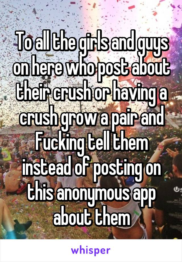 To all the girls and guys on here who post about their crush or having a crush grow a pair and Fucking tell them instead of posting on this anonymous app about them