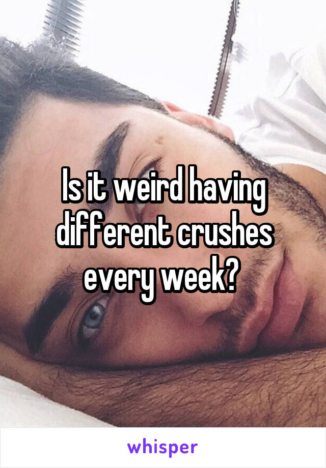 Is it weird having different crushes every week?