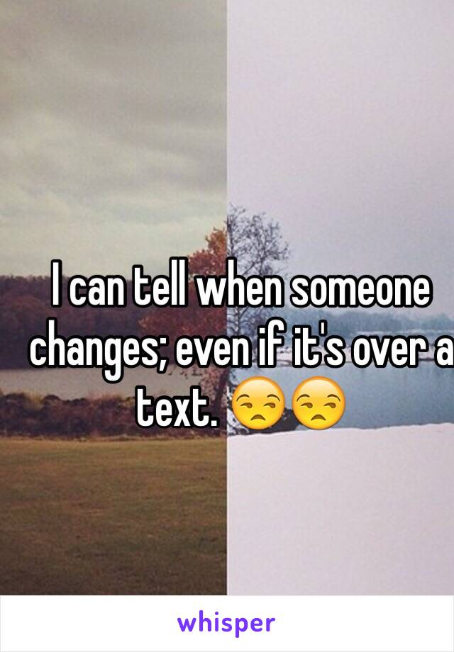 I can tell when someone changes; even if it's over a text. 😒😒