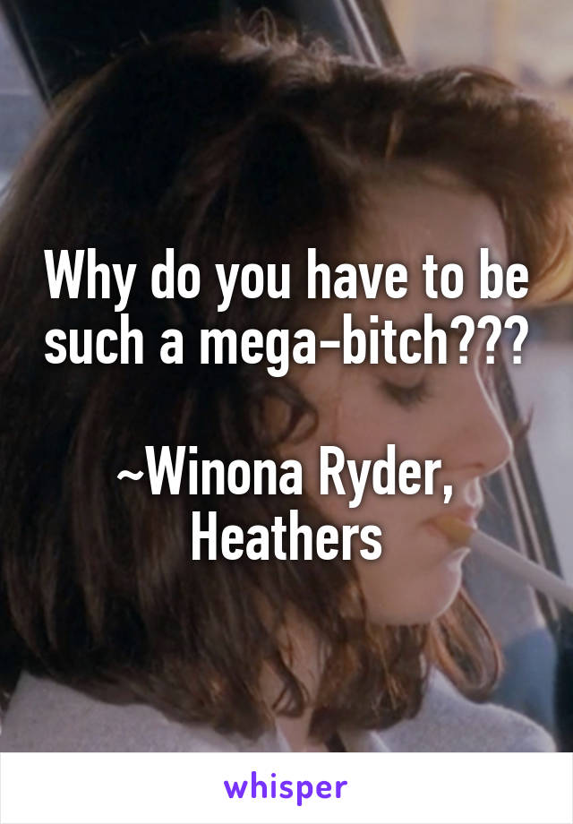 Why do you have to be such a mega-bitch???  ~Winona Ryder, Heathers