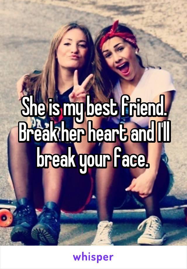 She is my best friend. Break her heart and I'll break your face.
