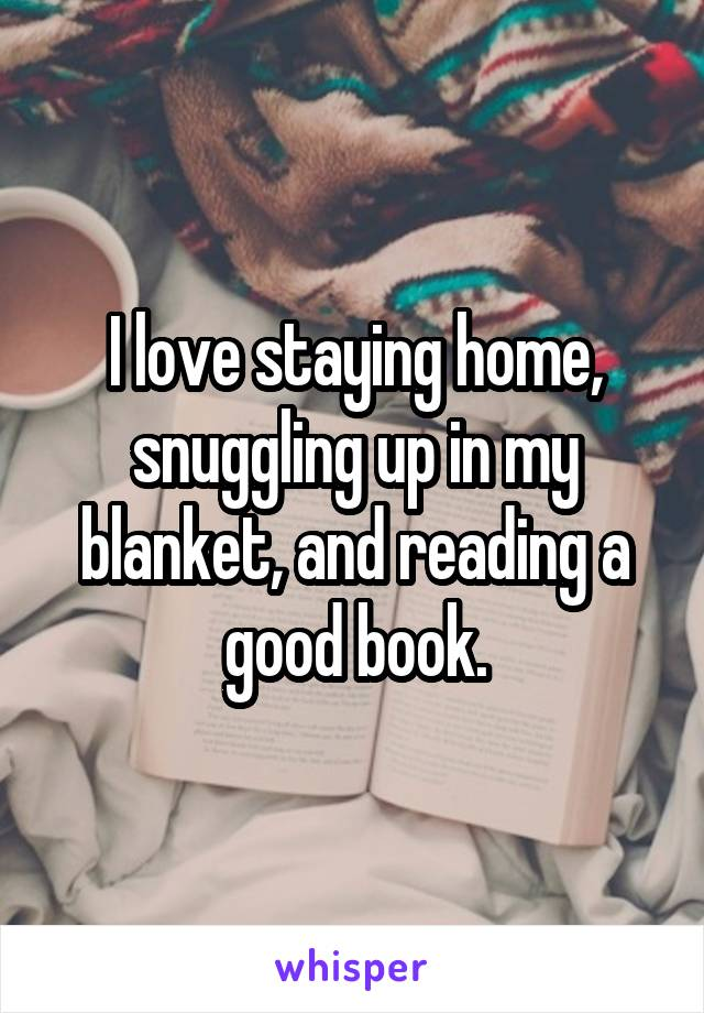 I love staying home, snuggling up in my blanket, and reading a good book.