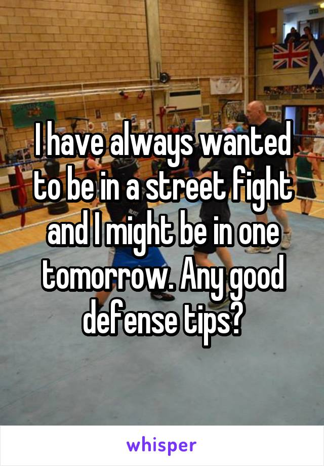 I have always wanted to be in a street fight and I might be in one tomorrow. Any good defense tips?