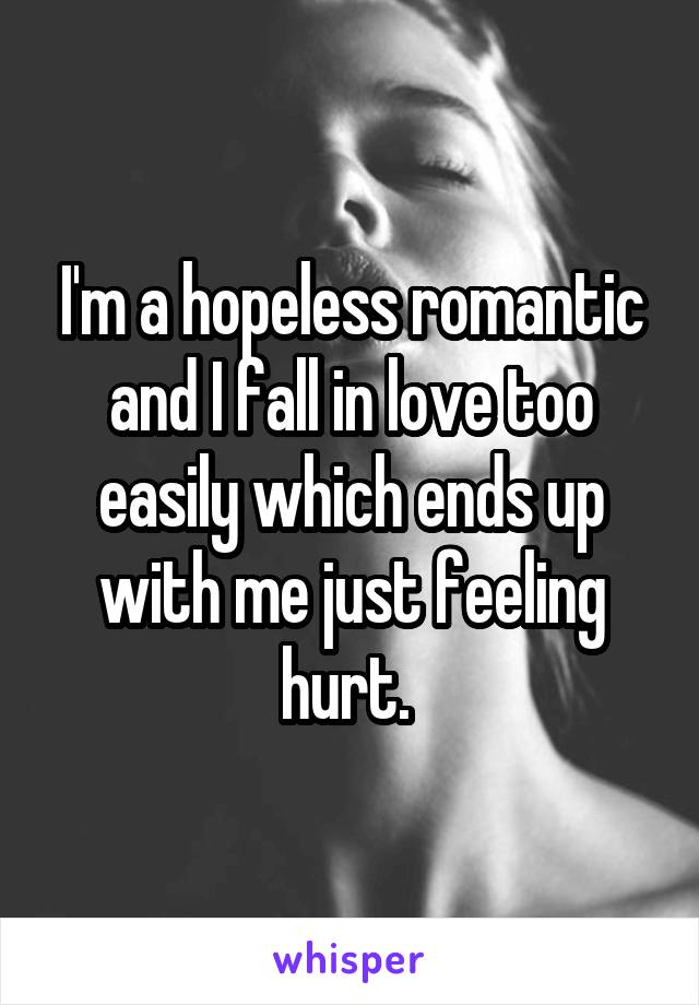 I'm a hopeless romantic and I fall in love too easily which ends up with me just feeling hurt.