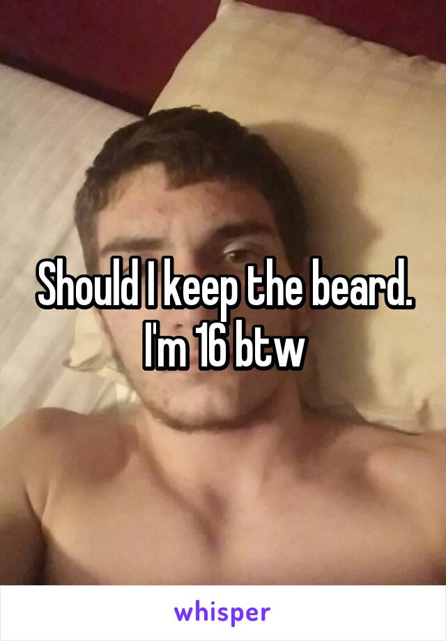 Should I keep the beard. I'm 16 btw