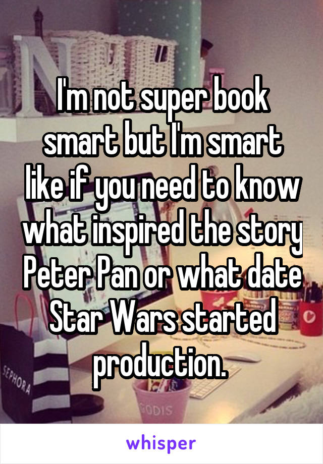 I'm not super book smart but I'm smart like if you need to know what inspired the story Peter Pan or what date Star Wars started production.