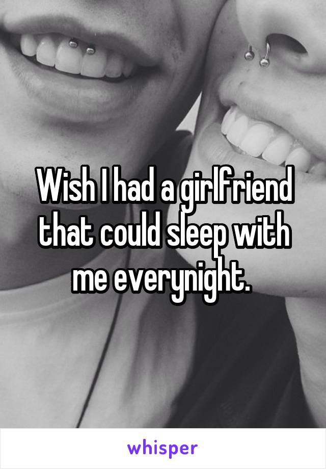 Wish I had a girlfriend that could sleep with me everynight.