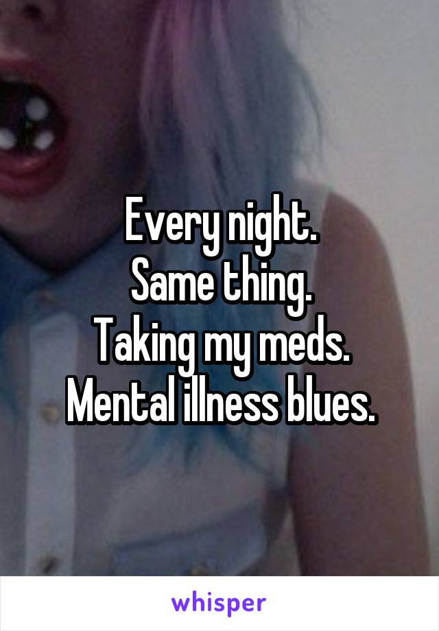 Every night. Same thing. Taking my meds. Mental illness blues.